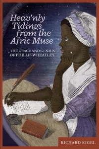 HEAV'NLY TIDINGS FROM THE AFRIC MUSE: The Grace and Genius of Phillis Wheatley